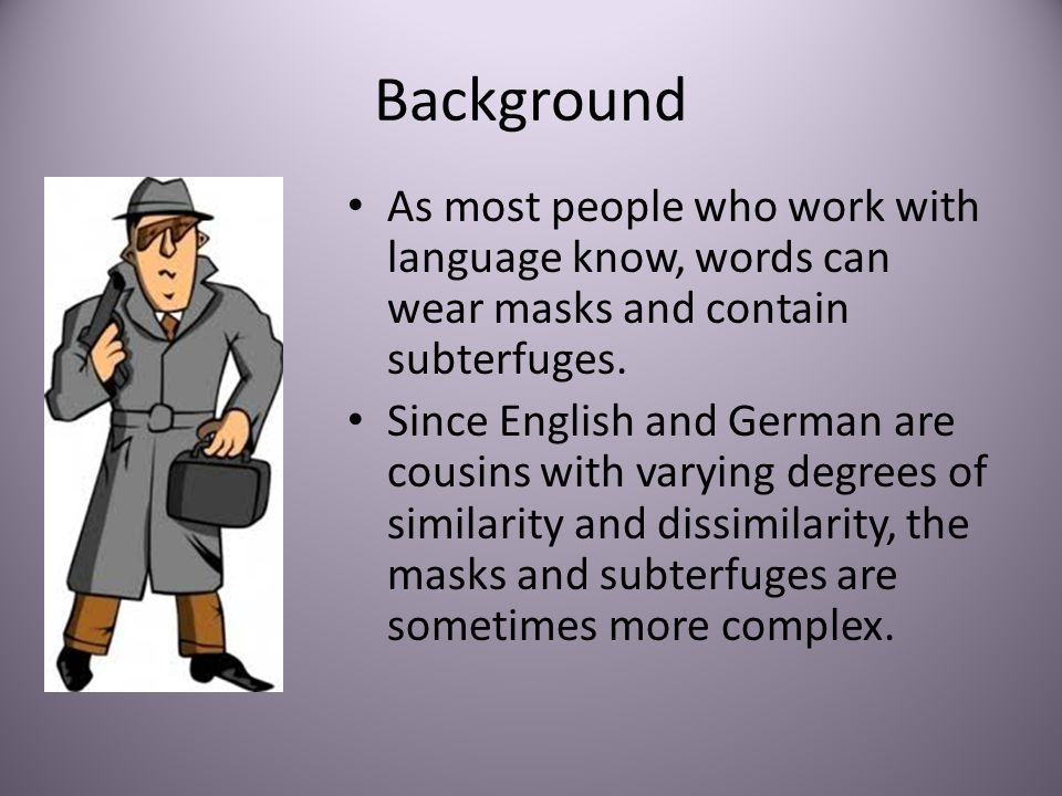 Background As most people who work with language know, words can wear masks and contain subterfuges. Since English and German are cousins with varying