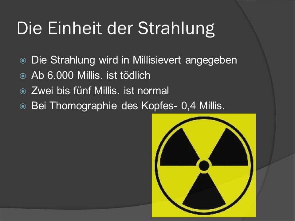 Die Einheit der Strahlung Die Strahlung wird in Millisievert angegeben Ab 6.000 Millis. ist tödlich Zwei bis fünf Millis. ist normal Bei Thomographie