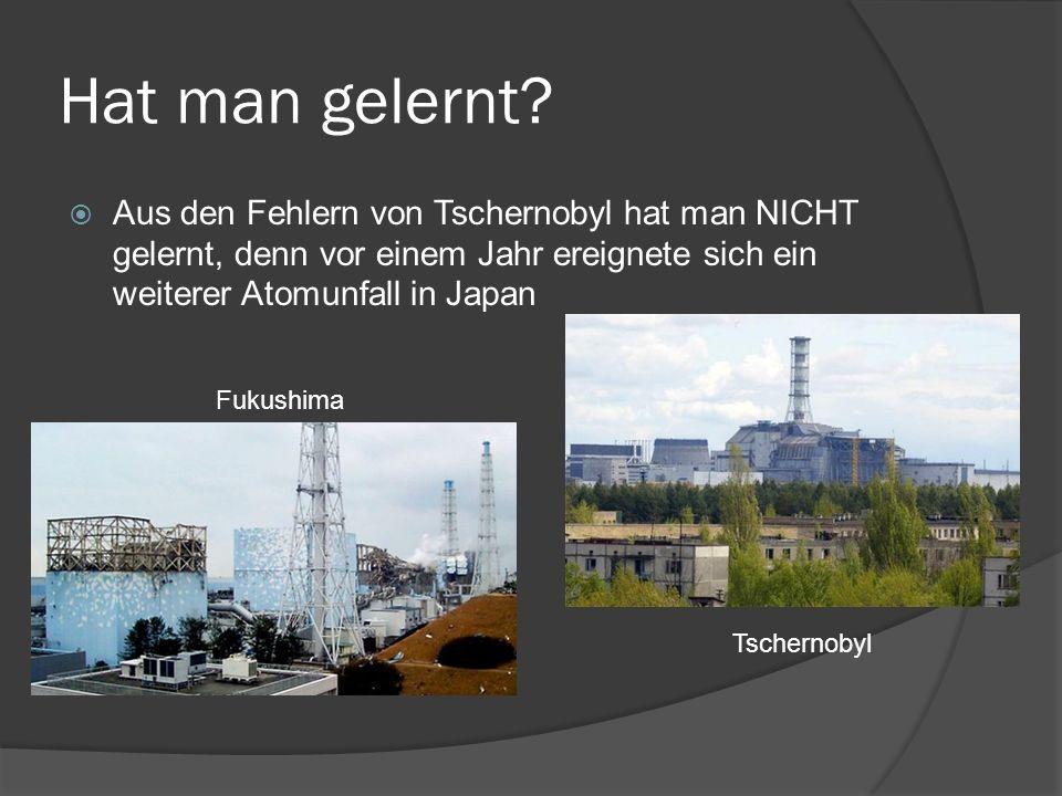 Hat man gelernt? Aus den Fehlern von Tschernobyl hat man NICHT gelernt, denn vor einem Jahr ereignete sich ein weiterer Atomunfall in Japan Fukushima