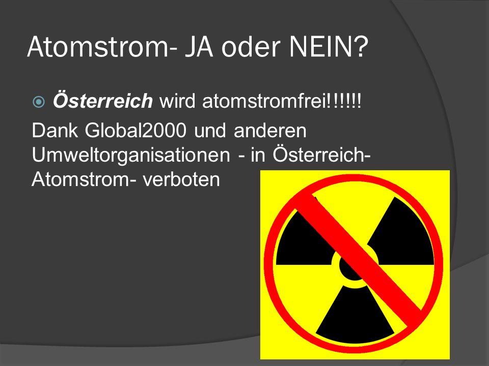 Atomstrom- JA oder NEIN? Österreich wird atomstromfrei!!!!!! Dank Global2000 und anderen Umweltorganisationen - in Österreich- Atomstrom- verboten