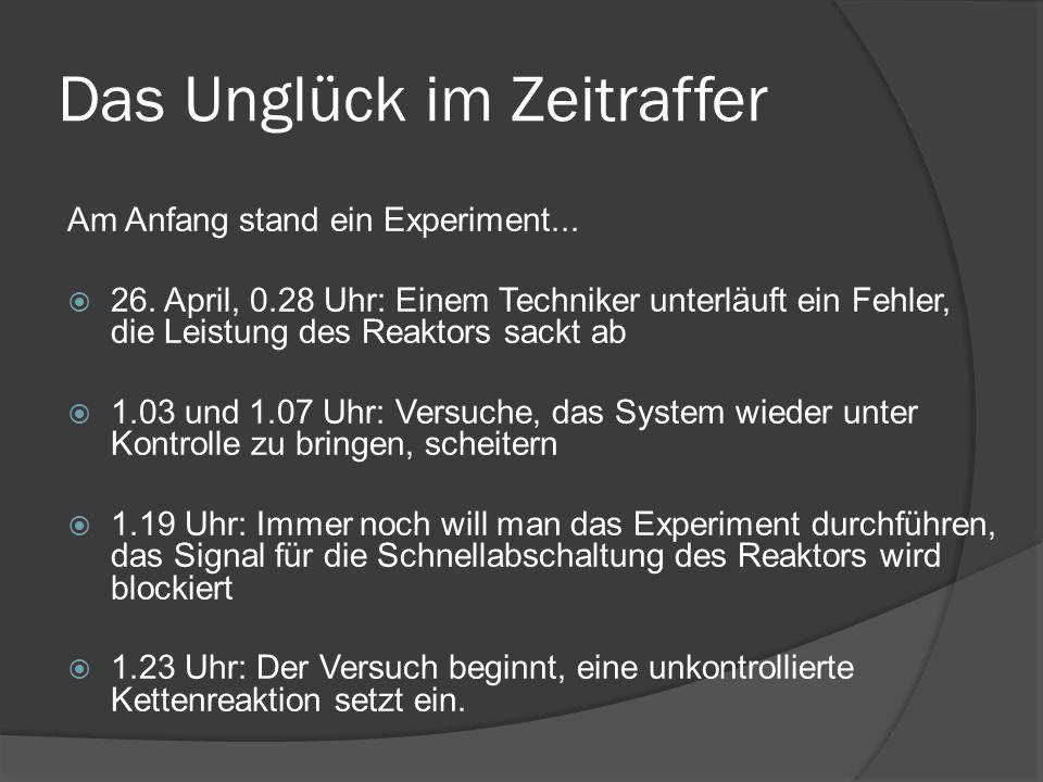 Das Unglück im Zeitraffer Am Anfang stand ein Experiment... 26. April, 0.28 Uhr: Einem Techniker unterläuft ein Fehler, die Leistung des Reaktors sack