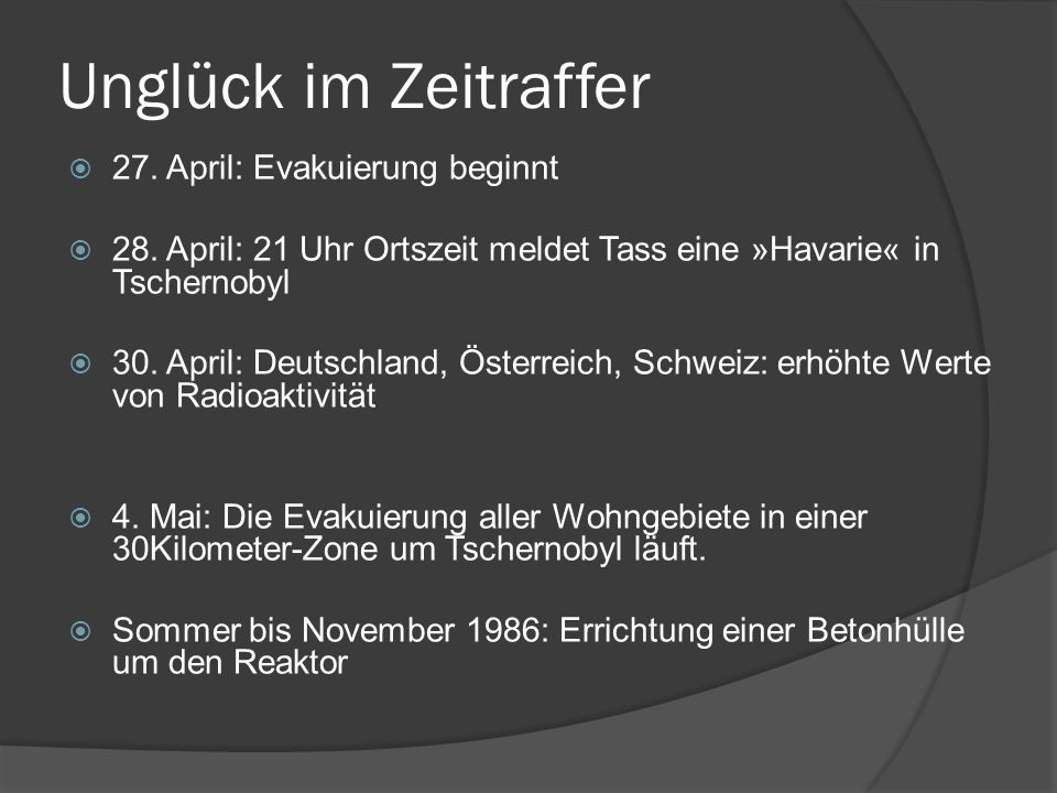 Unglück im Zeitraffer 27. April: Evakuierung beginnt 28. April: 21 Uhr Ortszeit meldet Tass eine »Havarie« in Tschernobyl 30. April: Deutschland, Öste