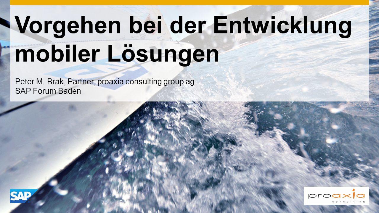 Vorgehen bei der Entwicklung mobiler Lösungen Peter M. Brak, Partner, proaxia consulting group ag SAP Forum Baden