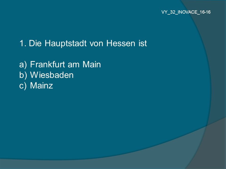 1. Die Hauptstadt von Hessen ist a) Frankfurt am Main b) Wiesbaden c) Mainz VY_32_INOVACE_16-16