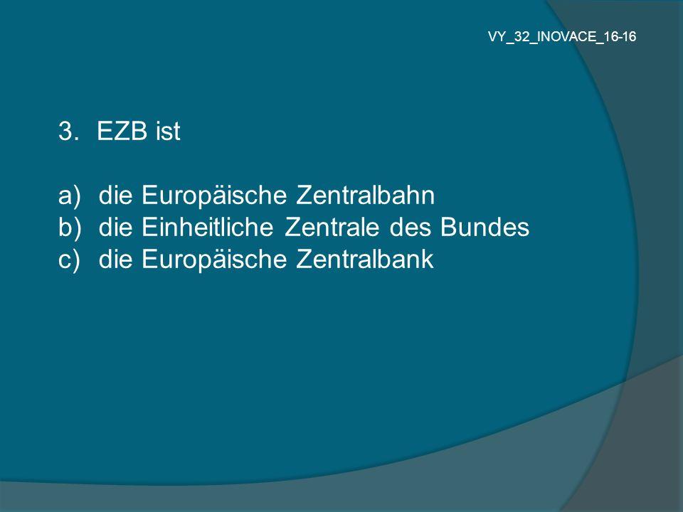 3.EZB ist a) die Europäische Zentralbahn b) die Einheitliche Zentrale des Bundes c) die Europäische Zentralbank VY_32_INOVACE_16-16