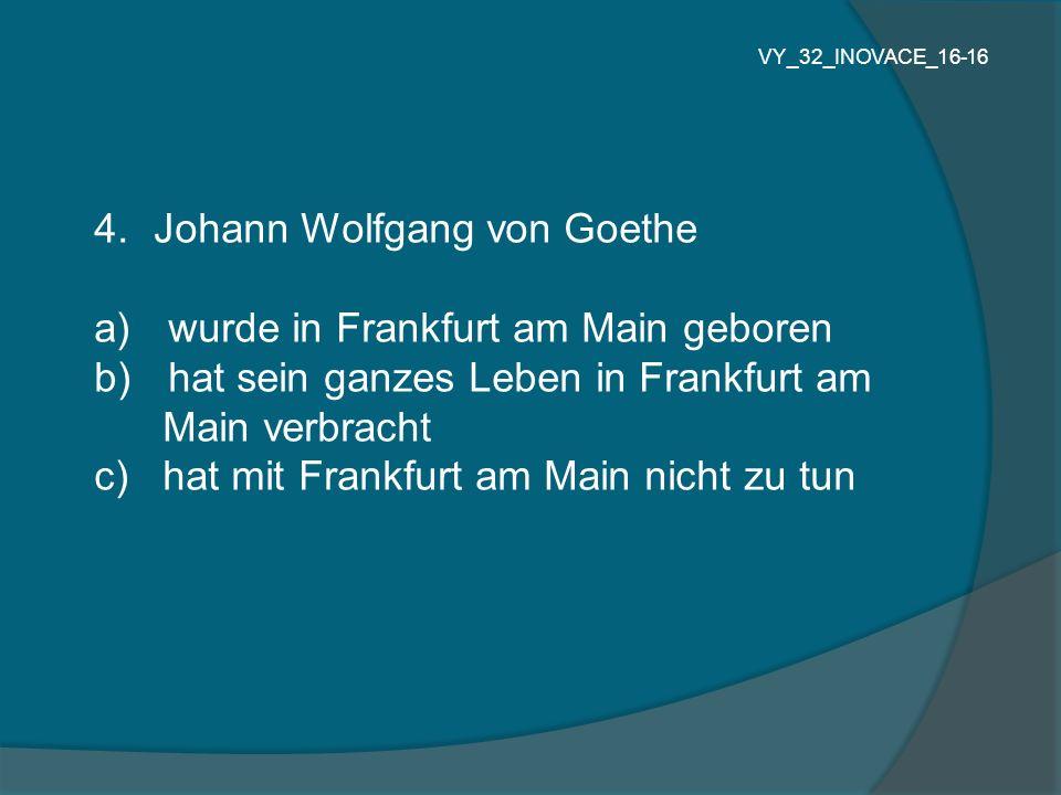 4.Johann Wolfgang von Goethe a) wurde in Frankfurt am Main geboren b) hat sein ganzes Leben in Frankfurt am Main verbracht c) hat mit Frankfurt am Main nicht zu tun VY_32_INOVACE_16-16