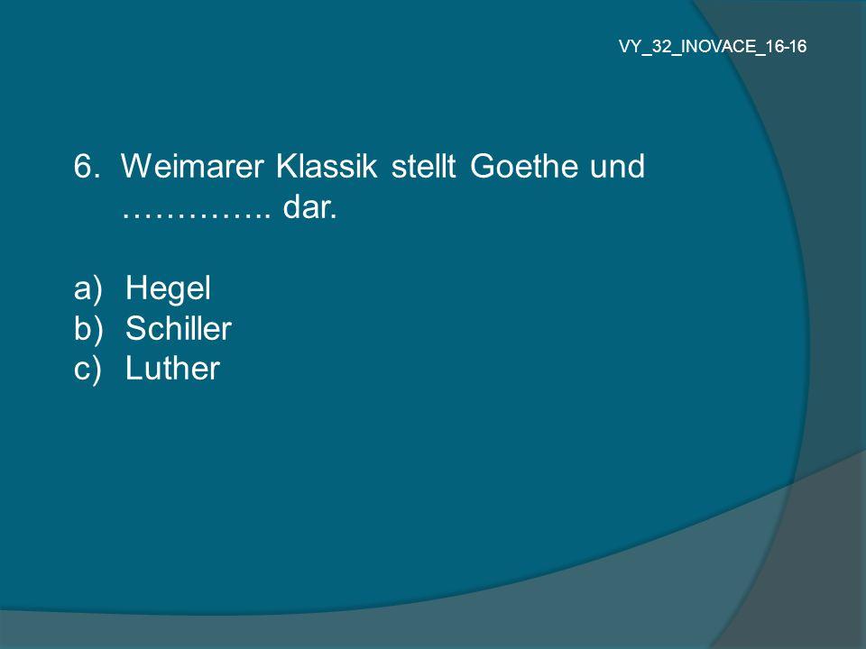 6.Weimarer Klassik stellt Goethe und ………….. dar.