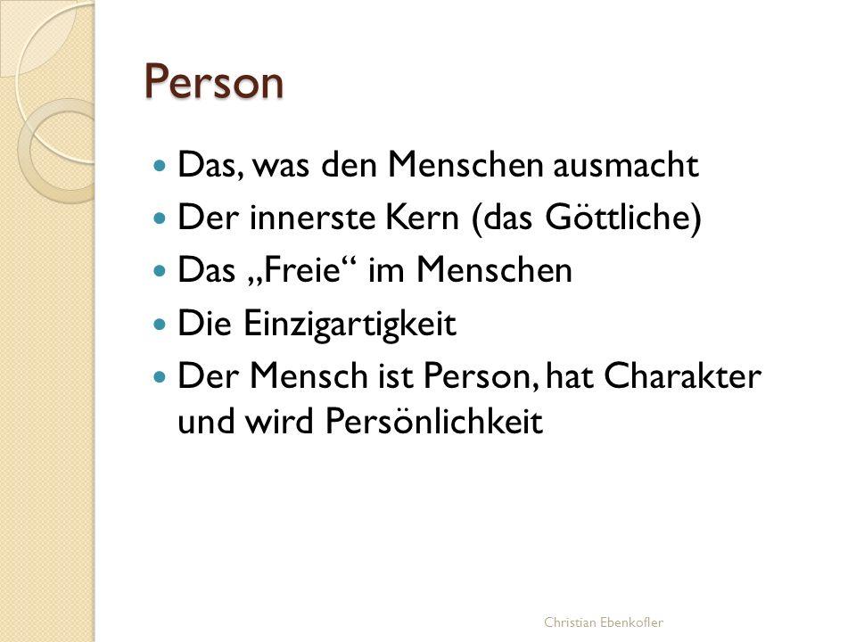 Person Das, was den Menschen ausmacht Der innerste Kern (das Göttliche) Das Freie im Menschen Die Einzigartigkeit Der Mensch ist Person, hat Charakter