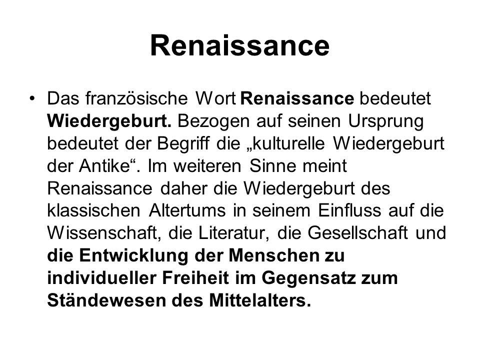Renaissance Das französische Wort Renaissance bedeutet Wiedergeburt. Bezogen auf seinen Ursprung bedeutet der Begriff die kulturelle Wiedergeburt der