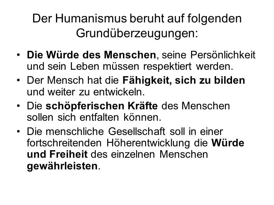 Der Humanismus beruht auf folgenden Grundüberzeugungen: Die Würde des Menschen, seine Persönlichkeit und sein Leben müssen respektiert werden. Der Men