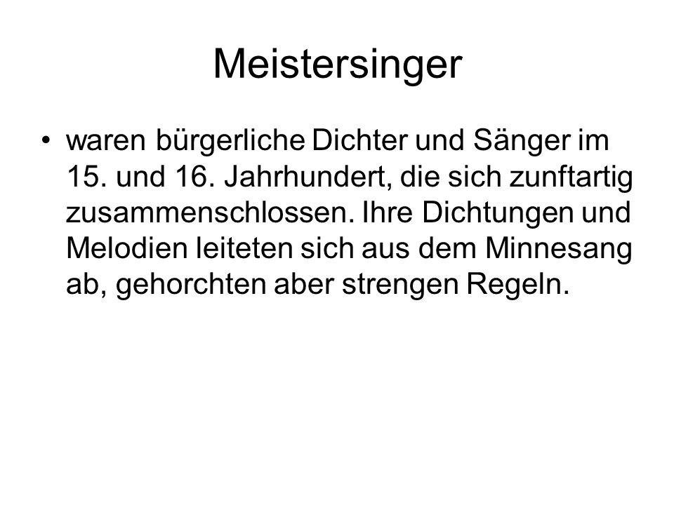 Meistersinger waren bürgerliche Dichter und Sänger im 15. und 16. Jahrhundert, die sich zunftartig zusammenschlossen. Ihre Dichtungen und Melodien lei