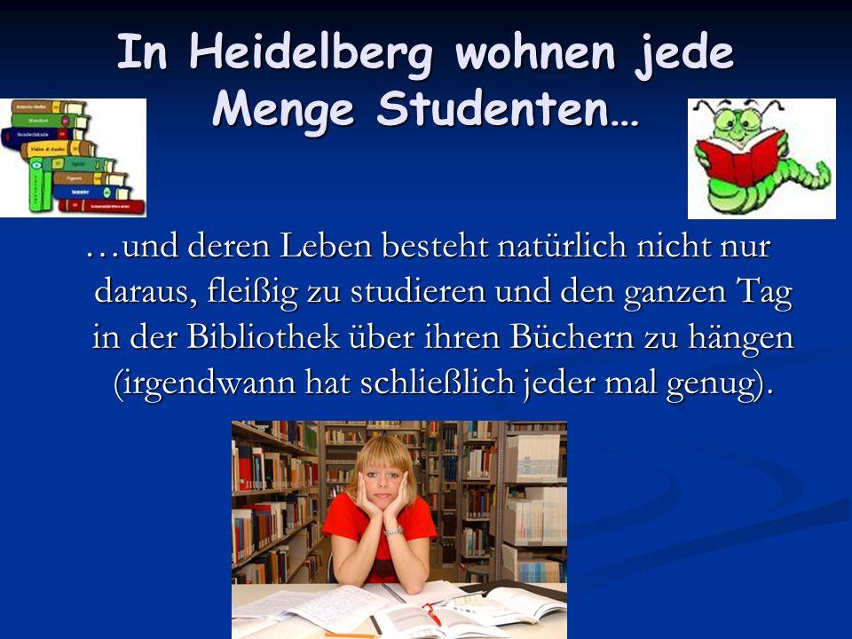 In Heidelberg wohnen jede Menge Studenten… …und deren Leben besteht natürlich nicht nur daraus, fleißig zu studieren und den ganzen Tag in der Bibliot