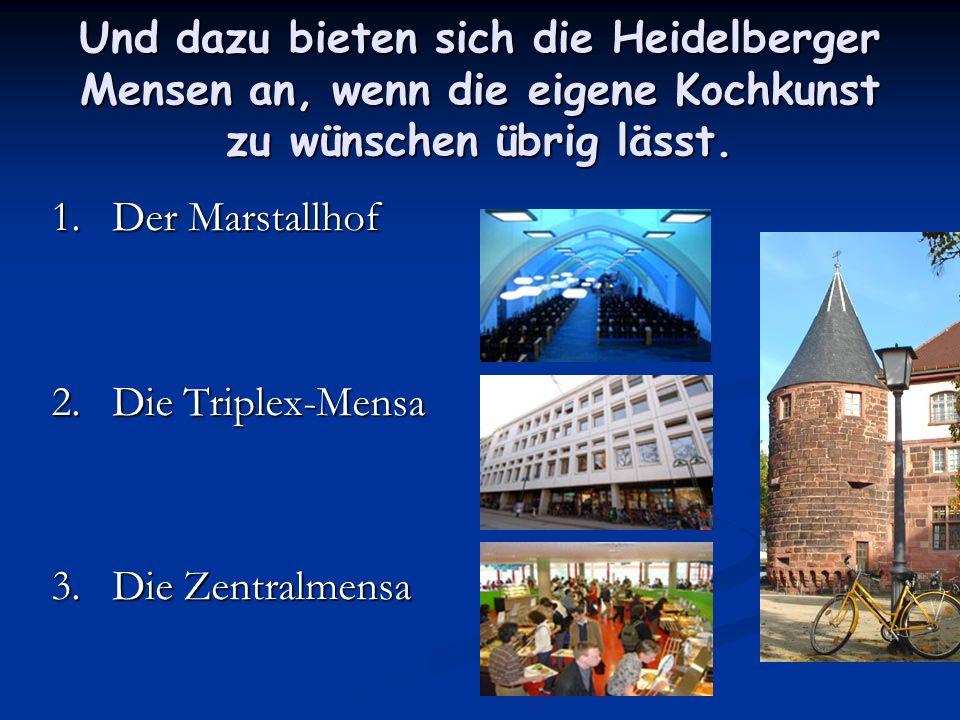 Und dazu bieten sich die Heidelberger Mensen an, wenn die eigene Kochkunst zu wünschen übrig lässt. 1. Der Marstallhof 2. Die Triplex-Mensa 3. Die Zen