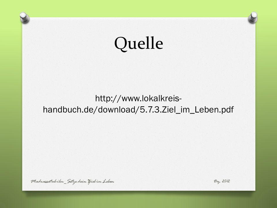 Quelle http://www.lokalkreis- handbuch.de/download/5.7.3.Ziel_im_Leben.pdf Dez. 2012 Madrassatul-ilm_Setze dein Ziel im Leben