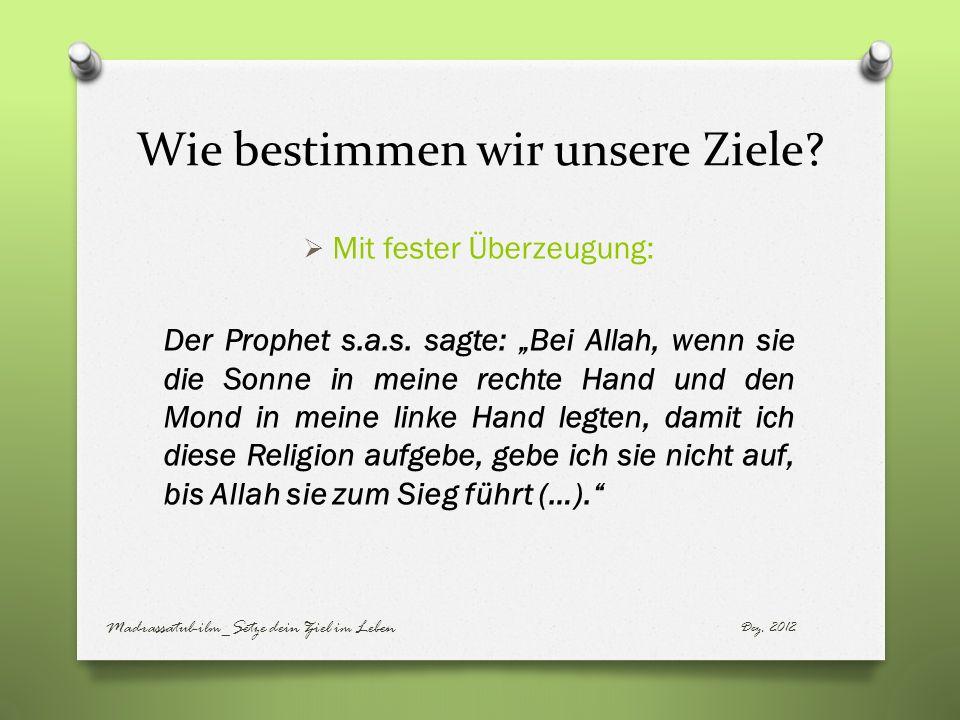 Wie bestimmen wir unsere Ziele? Mit fester Überzeugung: Der Prophet s.a.s. sagte: Bei Allah, wenn sie die Sonne in meine rechte Hand und den Mond in m