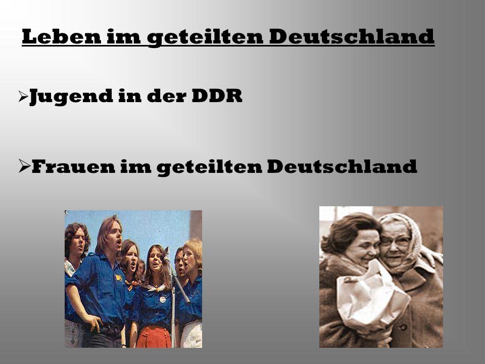 Leben im geteilten Deutschland Jugend in der DDR Frauen im geteilten Deutschland