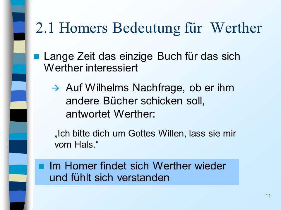 11 2.1 Homers Bedeutung für Werther Lange Zeit das einzige Buch für das sich Werther interessiert Auf Wilhelms Nachfrage, ob er ihm andere Bücher schicken soll, antwortet Werther: Ich bitte dich um Gottes Willen, lass sie mir vom Hals.