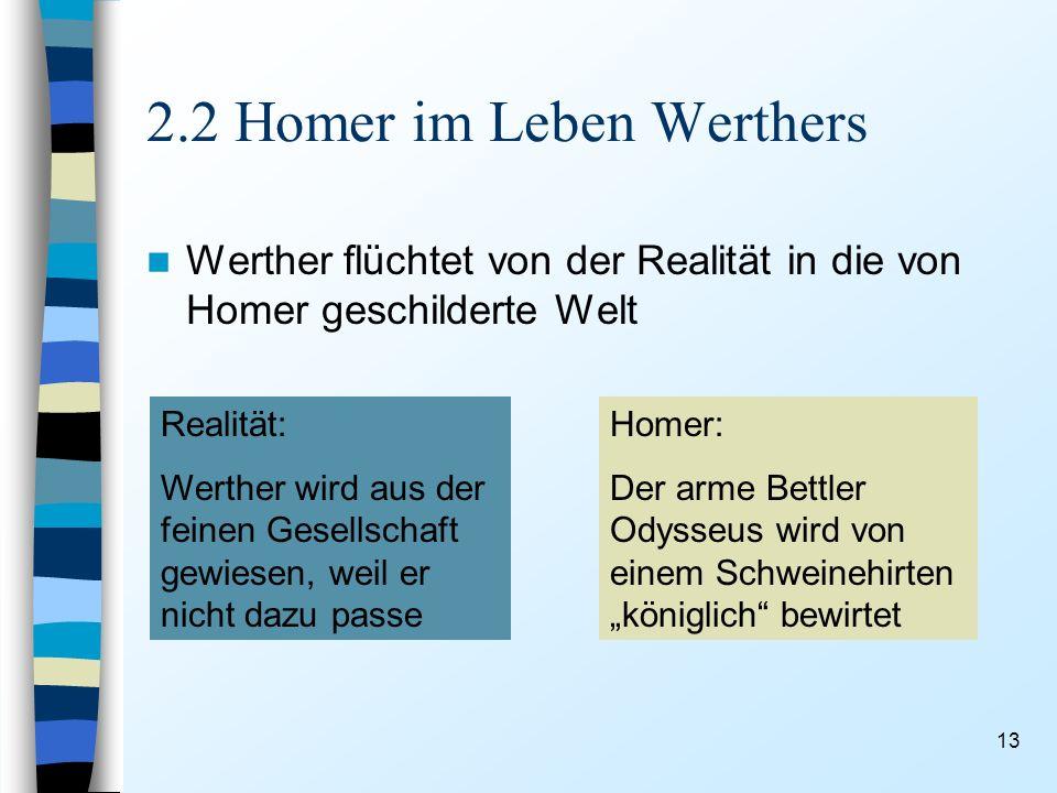 13 2.2 Homer im Leben Werthers Werther flüchtet von der Realität in die von Homer geschilderte Welt Realität: Werther wird aus der feinen Gesellschaft gewiesen, weil er nicht dazu passe Homer: Der arme Bettler Odysseus wird von einem Schweinehirten königlich bewirtet