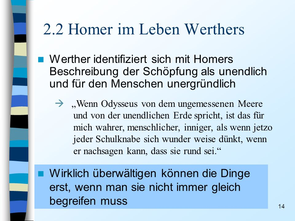 14 2.2 Homer im Leben Werthers Werther identifiziert sich mit Homers Beschreibung der Schöpfung als unendlich und für den Menschen unergründlich Wenn Odysseus von dem ungemessenen Meere und von der unendlichen Erde spricht, ist das für mich wahrer, menschlicher, inniger, als wenn jetzo jeder Schulknabe sich wunder weise dünkt, wenn er nachsagen kann, dass sie rund sei.