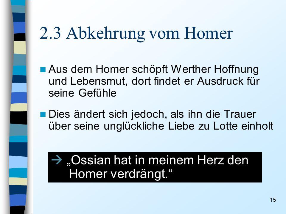 15 2.3 Abkehrung vom Homer Aus dem Homer schöpft Werther Hoffnung und Lebensmut, dort findet er Ausdruck für seine Gefühle Dies ändert sich jedoch, als ihn die Trauer über seine unglückliche Liebe zu Lotte einholt Ossian hat in meinem Herz den Homer verdrängt.