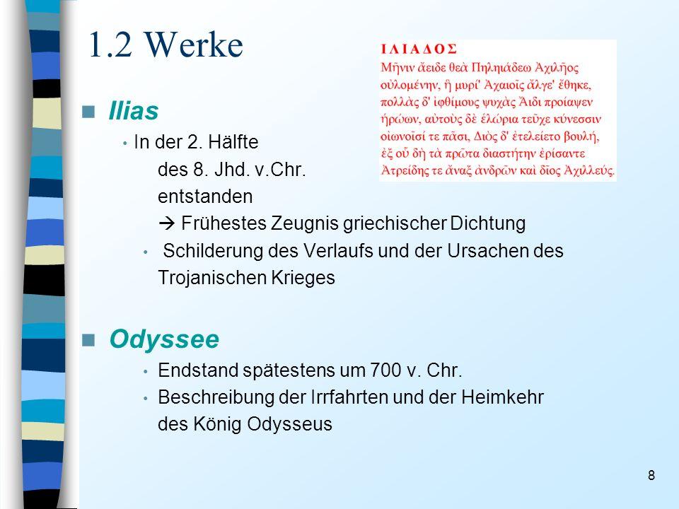 8 1.2 Werke Ilias In der 2. Hälfte des 8. Jhd. v.Chr. entstanden Frühestes Zeugnis griechischer Dichtung Schilderung des Verlaufs und der Ursachen des
