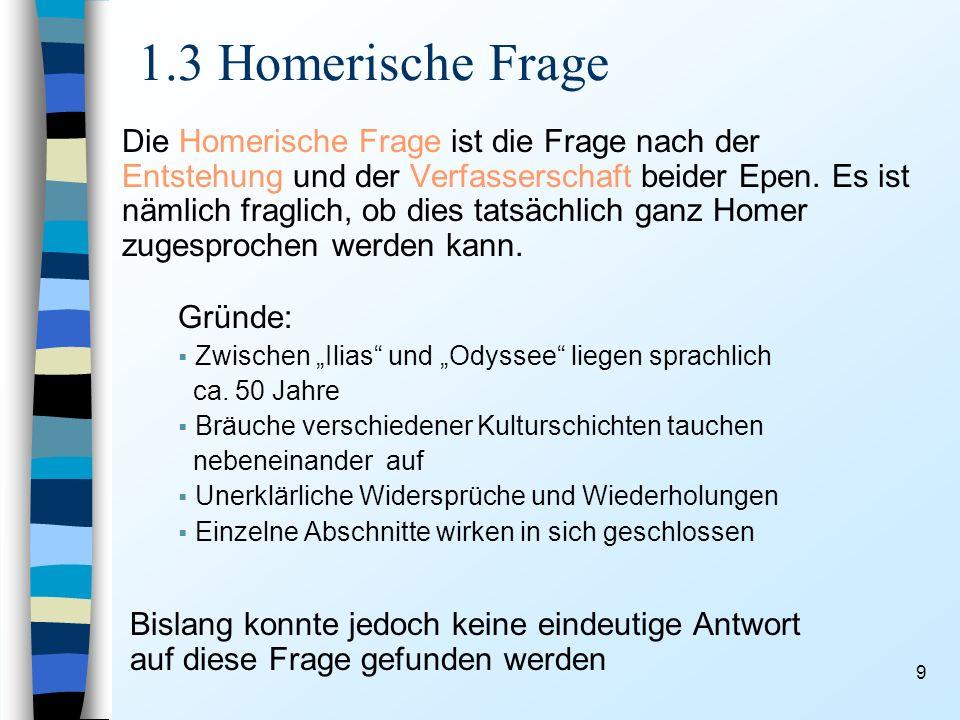 9 1.3 Homerische Frage Die Homerische Frage ist die Frage nach der Entstehung und der Verfasserschaft beider Epen. Es ist nämlich fraglich, ob dies ta