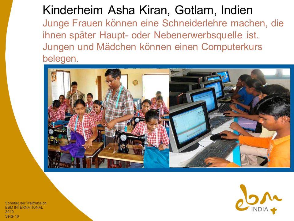 Sonntag der Weltmission EBM INTERNATIONAL 2010 Seite 10 Kinderheim Asha Kiran, Gotlam, Indien Junge Frauen können eine Schneiderlehre machen, die ihnen später Haupt- oder Nebenerwerbsquelle ist.