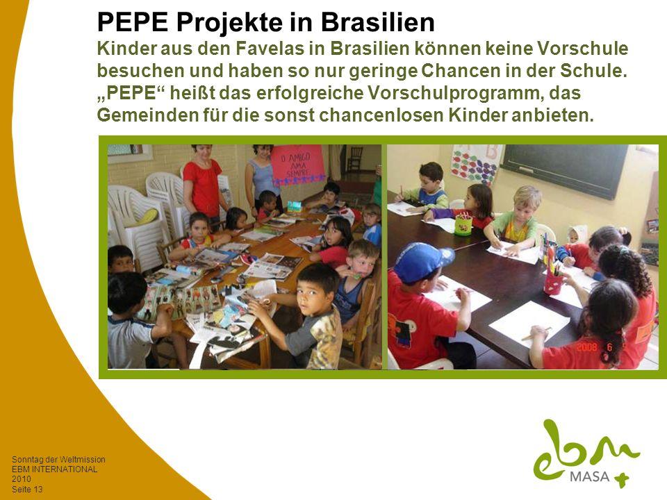Sonntag der Weltmission EBM INTERNATIONAL 2010 Seite 13 PEPE Projekte in Brasilien Kinder aus den Favelas in Brasilien können keine Vorschule besuchen und haben so nur geringe Chancen in der Schule.