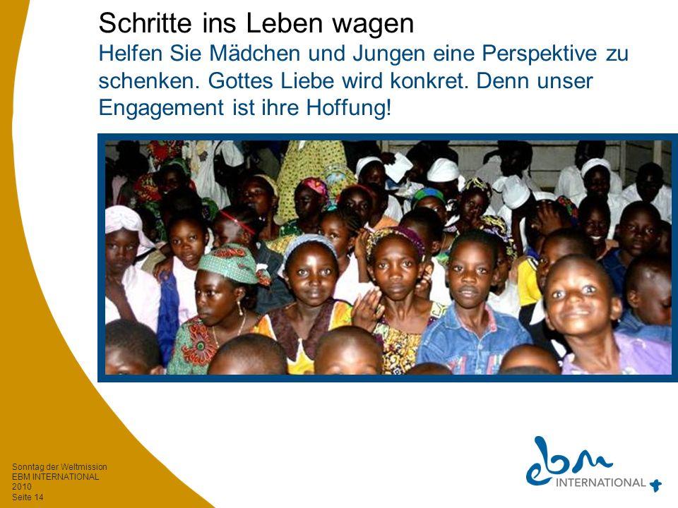 Sonntag der Weltmission EBM INTERNATIONAL 2010 Seite 14 Schritte ins Leben wagen Helfen Sie Mädchen und Jungen eine Perspektive zu schenken.