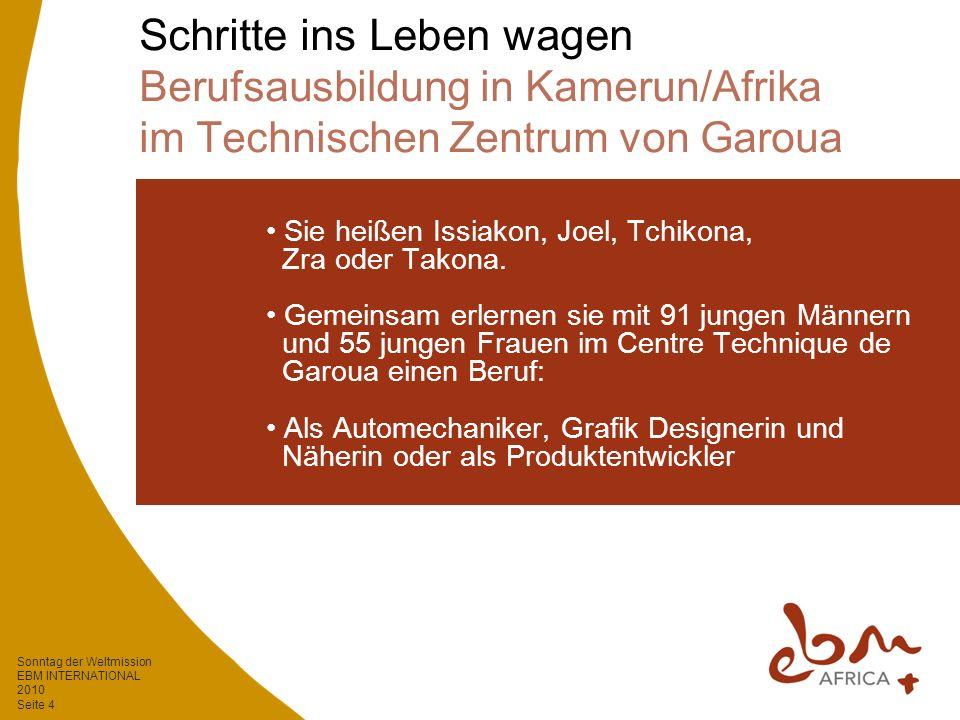 Sonntag der Weltmission EBM INTERNATIONAL 2010 Seite 4 Schritte ins Leben wagen Berufsausbildung in Kamerun/Afrika im Technischen Zentrum von Garoua Sie heißen Issiakon, Joel, Tchikona, Zra oder Takona.