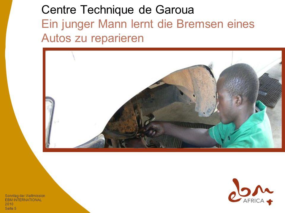 Sonntag der Weltmission EBM INTERNATIONAL 2010 Seite 5 Centre Technique de Garoua Ein junger Mann lernt die Bremsen eines Autos zu reparieren