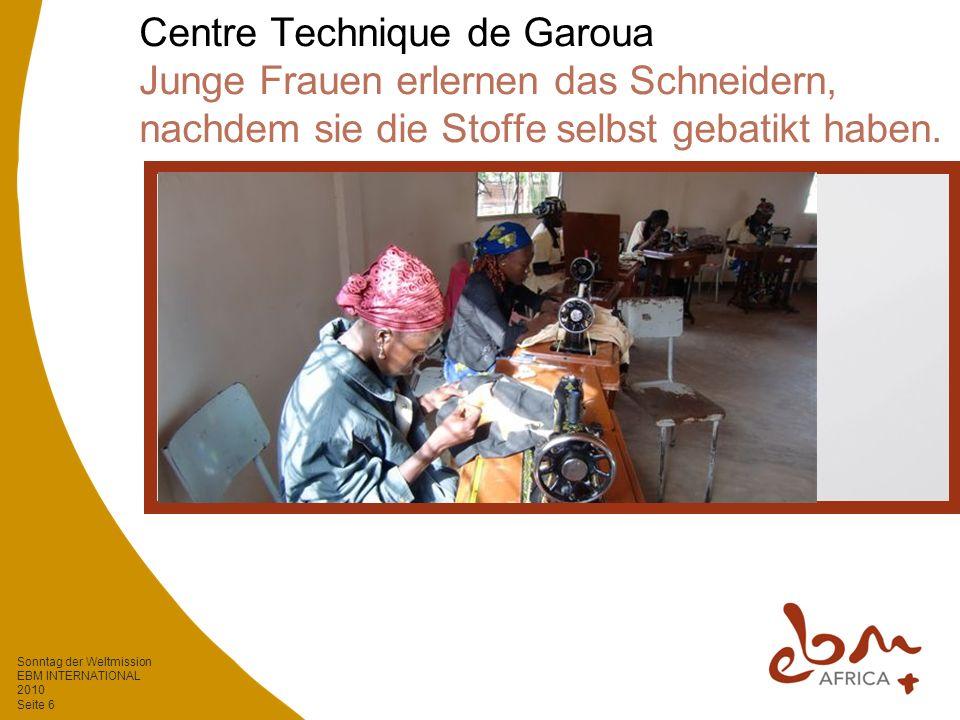 Sonntag der Weltmission EBM INTERNATIONAL 2010 Seite 6 Centre Technique de Garoua Junge Frauen erlernen das Schneidern, nachdem sie die Stoffe selbst gebatikt haben.