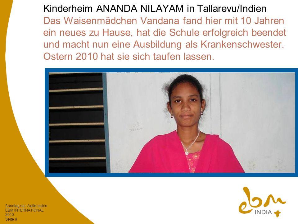 Sonntag der Weltmission EBM INTERNATIONAL 2010 Seite 8 Kinderheim ANANDA NILAYAM in Tallarevu/Indien Das Waisenmädchen Vandana fand hier mit 10 Jahren ein neues zu Hause, hat die Schule erfolgreich beendet und macht nun eine Ausbildung als Krankenschwester.