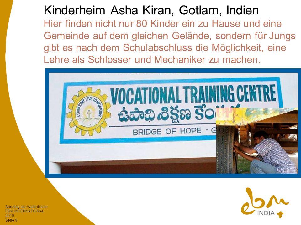 Sonntag der Weltmission EBM INTERNATIONAL 2010 Seite 9 Kinderheim Asha Kiran, Gotlam, Indien Hier finden nicht nur 80 Kinder ein zu Hause und eine Gemeinde auf dem gleichen Gelände, sondern für Jungs gibt es nach dem Schulabschluss die Möglichkeit, eine Lehre als Schlosser und Mechaniker zu machen.