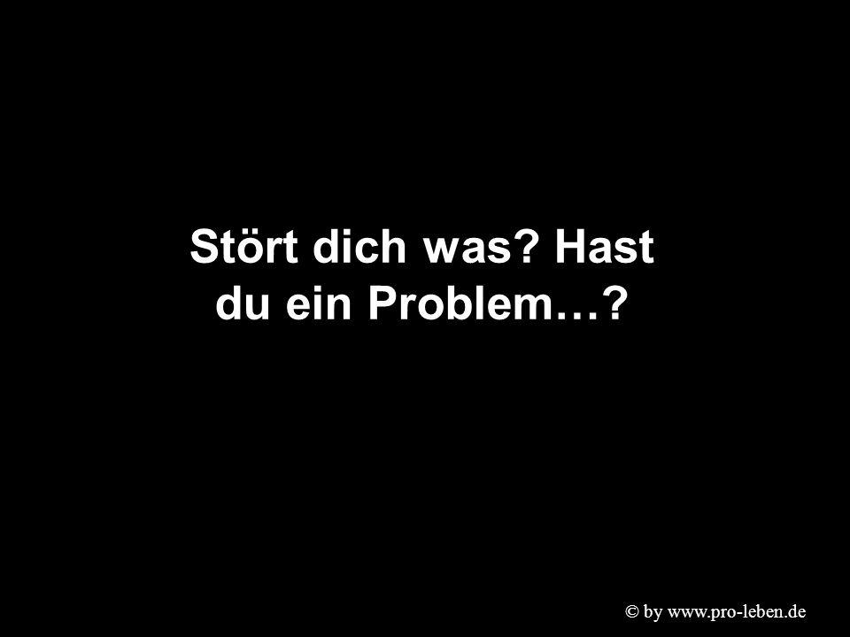 © by www.pro-leben.de Stört dich was? Hast du ein Problem…?