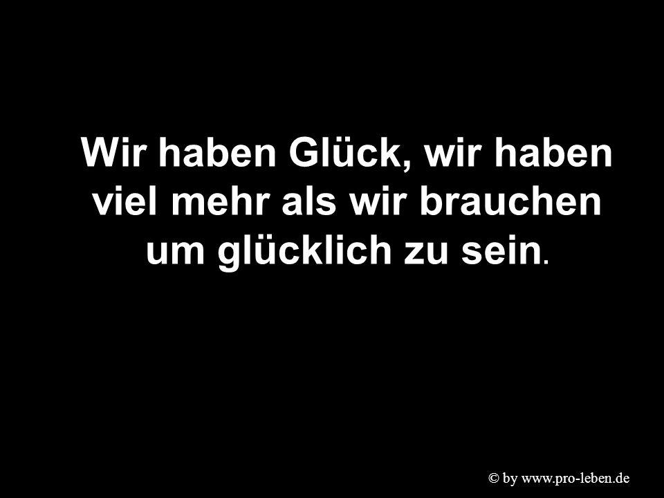 © by www.pro-leben.de Wir haben Glück, wir haben viel mehr als wir brauchen um glücklich zu sein.