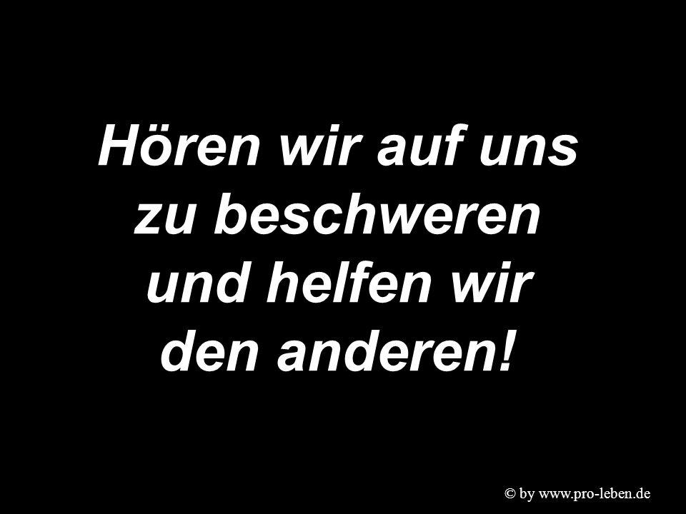 © by www.pro-leben.de Hören wir auf uns zu beschweren und helfen wir den anderen!