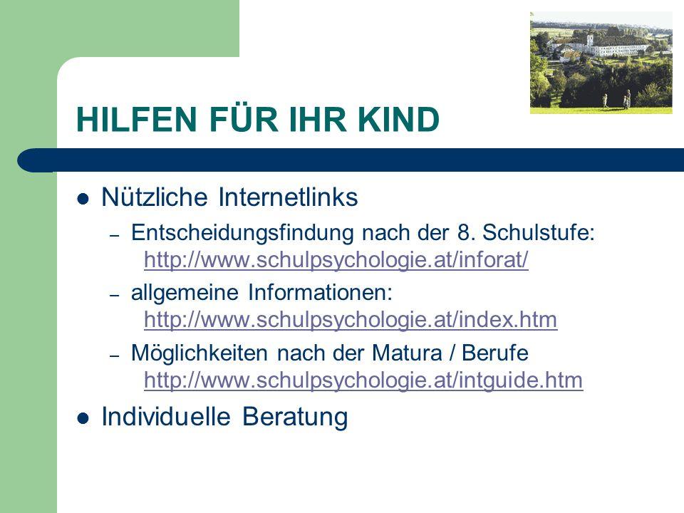 HILFEN FÜR IHR KIND Nützliche Internetlinks – Entscheidungsfindung nach der 8. Schulstufe: http://www.schulpsychologie.at/inforat/ http://www.schulpsy