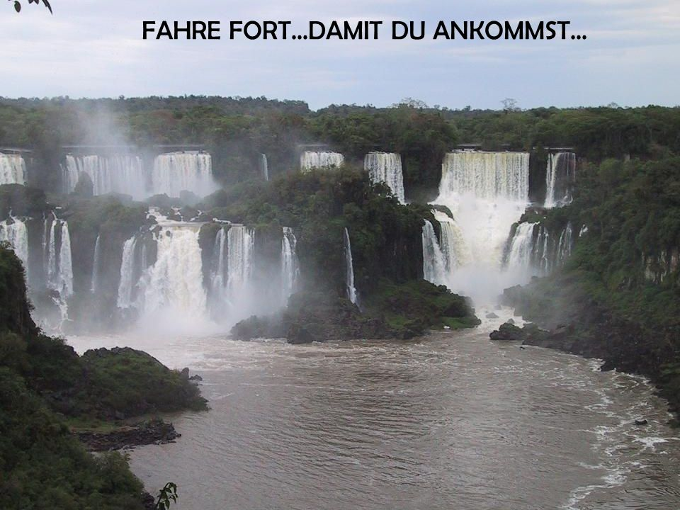 FAHRE FORT...DAMIT DU ANKOMMST...