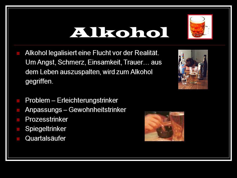 Alkohol Alkohol legalisiert eine Flucht vor der Realität. Um Angst, Schmerz, Einsamkeit, Trauer… aus dem Leben auszuspalten, wird zum Alkohol gegriffe