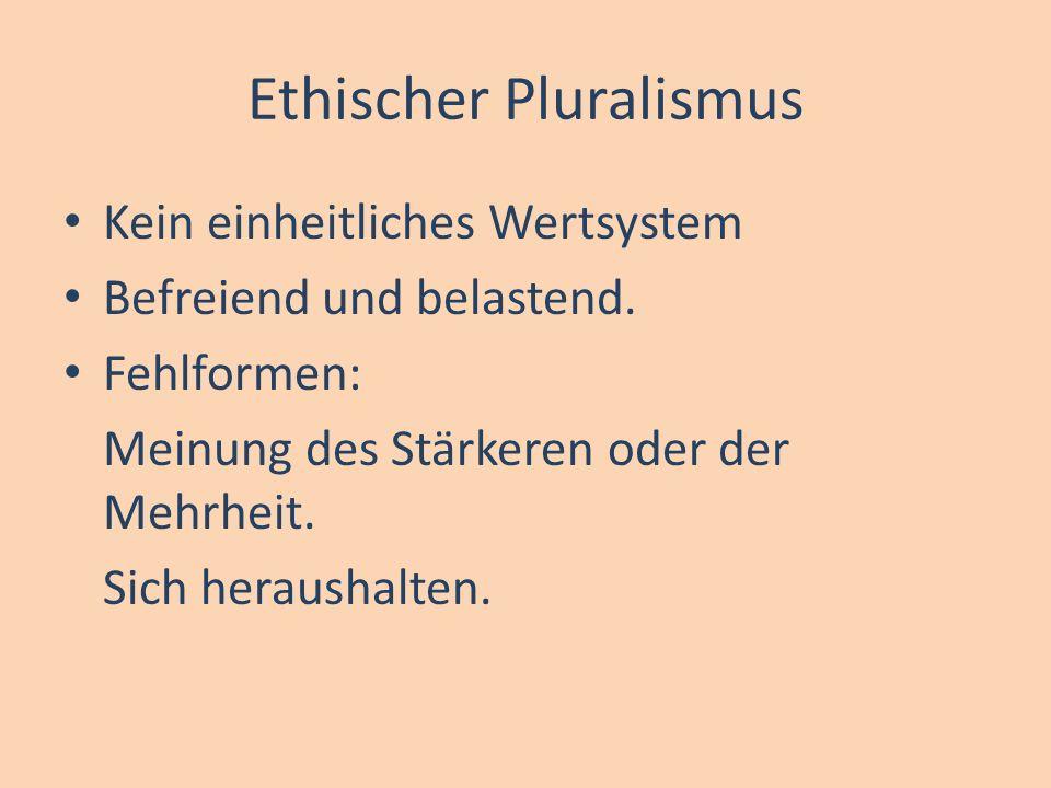 Ethischer Pluralismus Kein einheitliches Wertsystem Befreiend und belastend. Fehlformen: Meinung des Stärkeren oder der Mehrheit. Sich heraushalten.