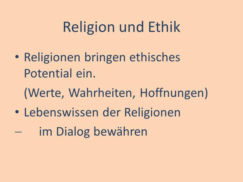 Religion und Ethik Religionen bringen ethisches Potential ein. (Werte, Wahrheiten, Hoffnungen) Lebenswissen der Religionen im Dialog bewähren