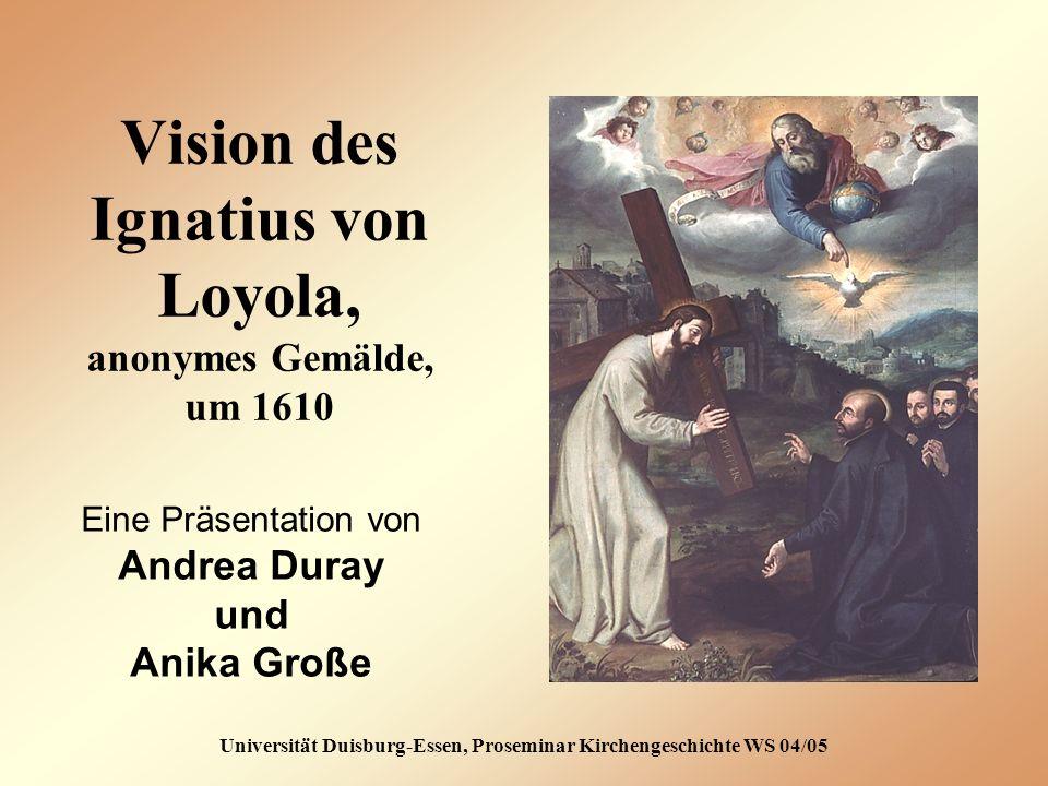 Vision des Ignatius von Loyola, anonymes Gemälde, um 1610 Universität Duisburg-Essen, Proseminar Kirchengeschichte WS 04/05 Eine Präsentation von Andrea Duray und Anika Große