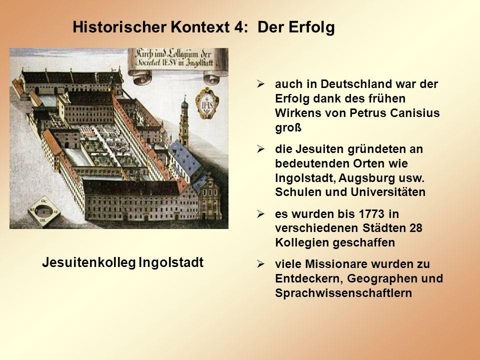 Historischer Kontext 4: Der Erfolg Jesuitenkolleg Ingolstadt auch in Deutschland war der Erfolg dank des frühen Wirkens von Petrus Canisius groß die Jesuiten gründeten an bedeutenden Orten wie Ingolstadt, Augsburg usw.