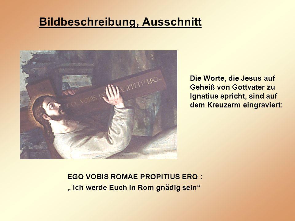 Bildbeschreibung, Ausschnitt EGO VOBIS ROMAE PROPITIUS ERO : Ich werde Euch in Rom gnädig sein Die Worte, die Jesus auf Geheiß von Gottvater zu Ignatius spricht, sind auf dem Kreuzarm eingraviert: