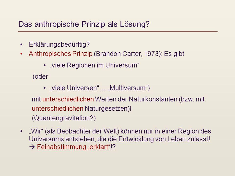 Das anthropische Prinzip als Lösung? Erklärungsbedürftig? Anthropisches Prinzip (Brandon Carter, 1973): Es gibt viele Regionen im Universum (oder viel