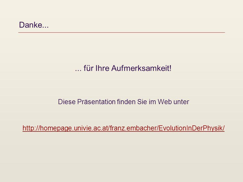 Danke...... für Ihre Aufmerksamkeit! Diese Präsentation finden Sie im Web unter http://homepage.univie.ac.at/franz.embacher/EvolutionInDerPhysik/