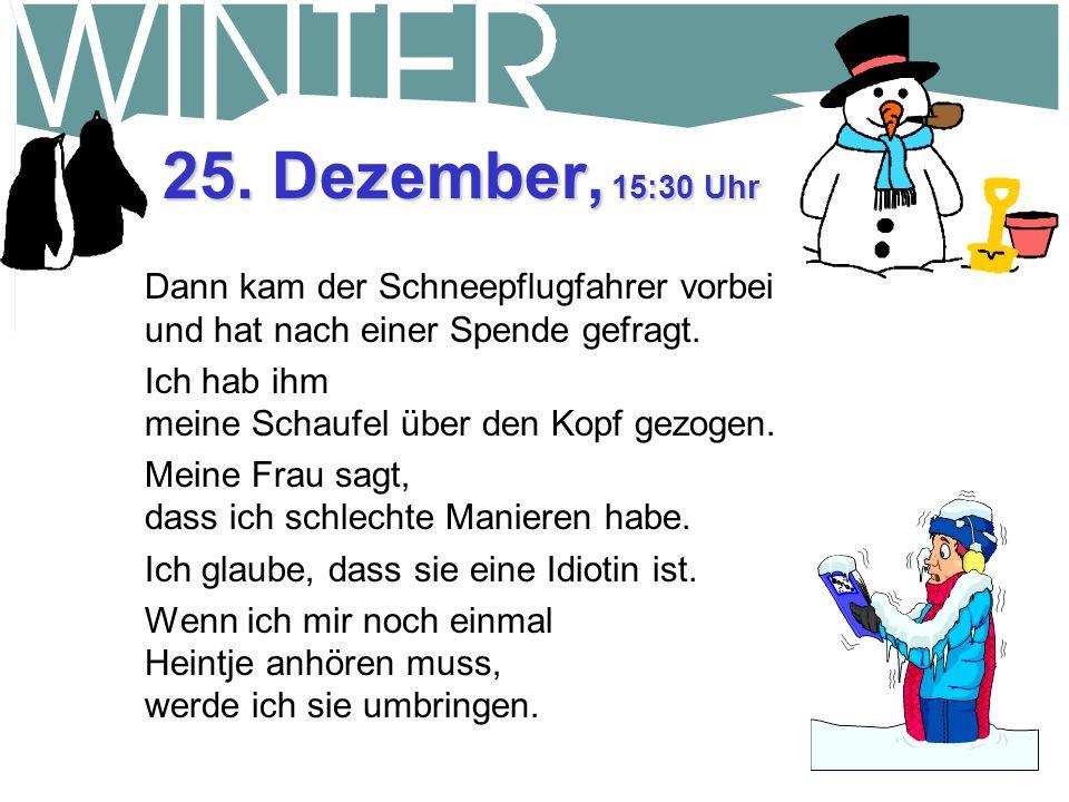 25. Dezember, 9:45 Uhr Frohe Weihnachten. 60 Zentimeter mehr von der !*?#@$. Eingeschneit. Der Gedanke an Schneeschaufeln lässt mein Blut kochen. Gott