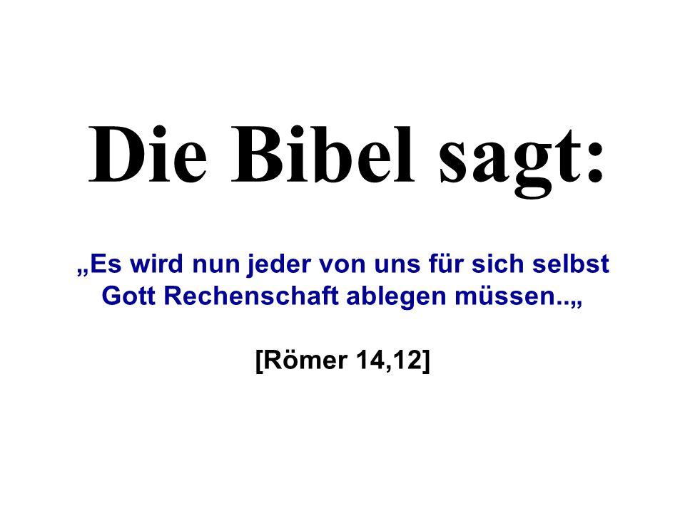 Die Bibel sagt: Es wird nun jeder von uns für sich selbst Gott Rechenschaft ablegen müssen.. [Römer 14,12]