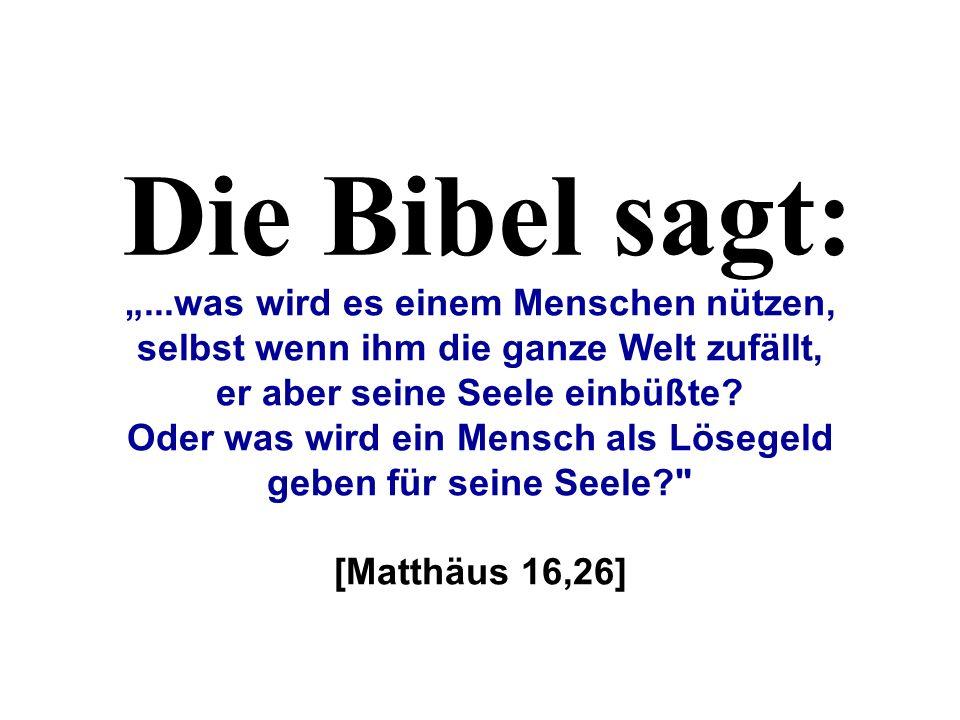 Die Bibel sagt:...was wird es einem Menschen nützen, selbst wenn ihm die ganze Welt zufällt, er aber seine Seele einbüßte? Oder was wird ein Mensch al
